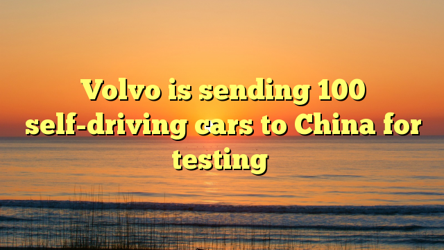 Volvo is sending 100 self-driving cars to China for testing