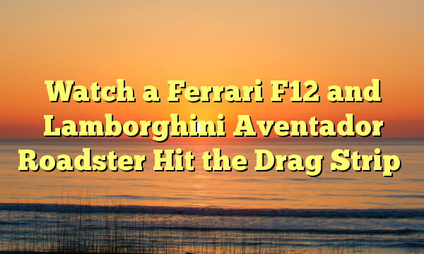 Watch a Ferrari F12 and Lamborghini Aventador Roadster Hit the Drag Strip